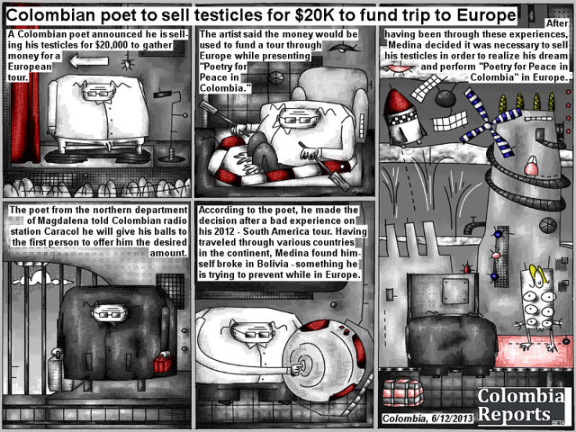 "Bob Schroeder | Colombian poet to sell testicles for $20K to fund trip to Europe | A Colombian poet announced he is selling his testicles for $20,000 to gather money for a European tour. The artist said the money would be used to fund a tour through Europe while presenting ""Poetry for Peace in Colombia"". The poet from the northern department of Magdalena told Colombian radio station Caracol he will give his balls to the first person to offer him the desired amount. According to the poet, he made the decision after a bad experience on his 2012 – South America tour. Having traveled through various countries in the continent, Medina found himself broke in Bolivia – something he is trying to prevent while in Europe. After having been through these experiences, Medina decided it was necessary to sell his testicles in order to realize his dream and perform ""Poetry for Peace in Colombia"" in Europe."