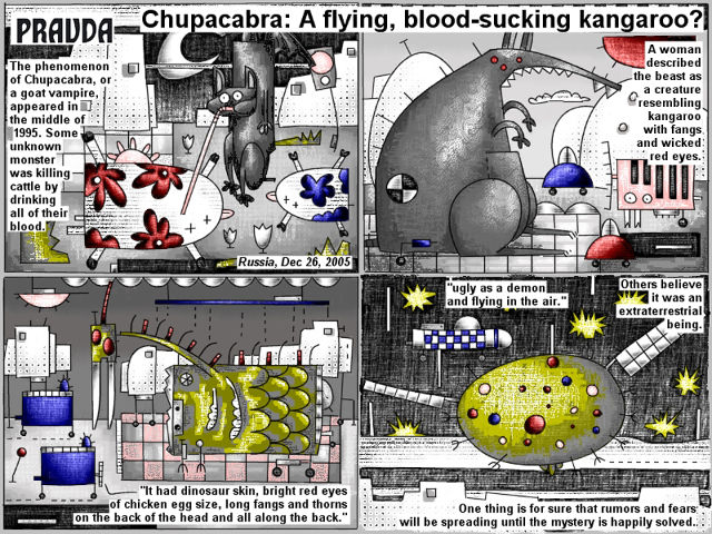 "Bob Schroeder | Chupacabra: A flying, blood-sucking kangaroo? | The phenomenom of Chupacabra, or a goat vampire, appeared in the middle of 1995. Some unknown monster was killing cattle by drinking all of their blood. A woman described the beast as a creature resembling kangaroo with fangs and wicked red eyes. ""It had dinosaur skin, bright red eyes of chicken egg size, long fangs and thorns on the back of the head and all along the back."" ""Ugly as a demon and flying in the air."" Others believe it was an extraterrestrial being. One thing is for sure that rumors and fears will be spreading until the mystery is happily solved."