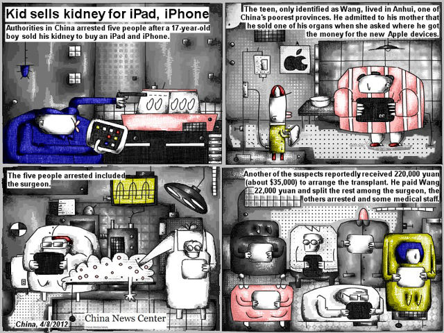 Bob Schroeder | Kid sells kidney for IPad, IPhone | Authorities in China arrested five people after a 17-year-old boy sold his kidney to buy an IPad and IPhone. The teen, only identified as Wang, lived in Anhui, one of China's poorest provinces. He admitted to his mother that he sold one of his organs when she asked where he got the money for the new Apple devices. The five people arrested included the surgeon. Another of the suspects reportedly received 220,000 yuan (about $35,000) to arrange the transplant. He paid Wang 22,000 yuan and split the rest among the surgeon, the others arrested and some medical staff.